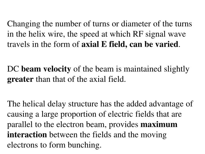 Changing the number of turns or diameter of the turns in the helix wire, the speed at which RF signal wave travels in the form of