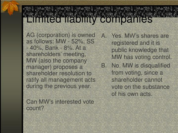 AG (corporation) is owned as follows: MW - 52%, SS - 40%, Bank - 8%. At a shareholders' meeting, MW (also the company manager) proposes a shareholder resolution to ratify all management acts during the previous year.