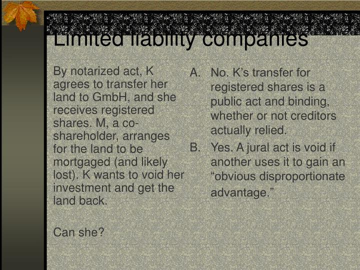 By notarized act, K agrees to transfer her land to GmbH, and she receives registered shares. M, a co-shareholder, arranges for the land to be mortgaged (and likely lost). K wants to void her investment and get the land back.