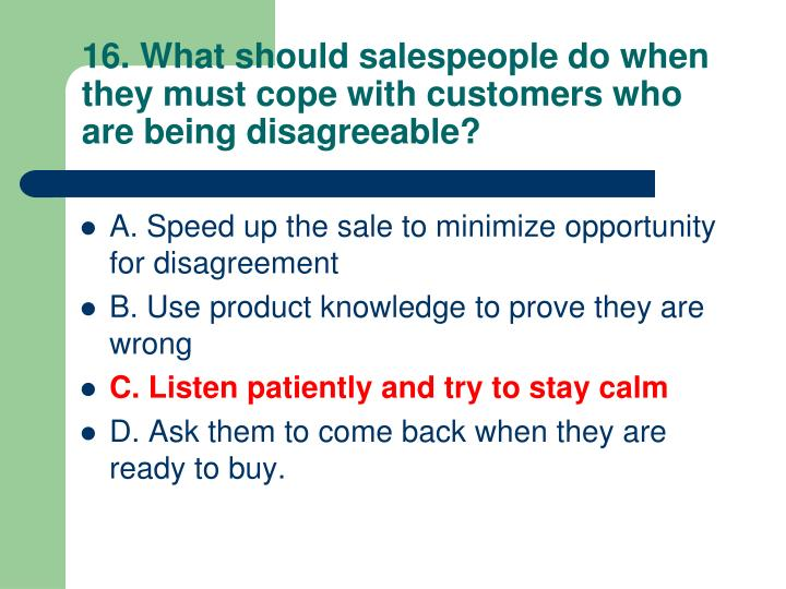 16. What should salespeople do when they must cope with customers who are being disagreeable?