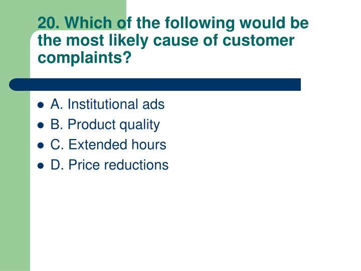 20. Which of the following would be the most likely cause of customer complaints?