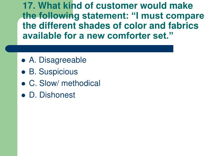 "17. What kind of customer would make the following statement: ""I must compare the different shades of color and fabrics available for a new comforter set."""