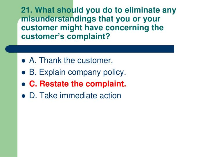 21. What should you do to eliminate any misunderstandings that you or your customer might have concerning the customer's complaint?