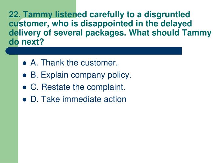 22. Tammy listened carefully to a disgruntled customer, who is disappointed in the delayed delivery of several packages. What should Tammy do next?