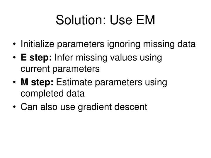 Solution: Use EM
