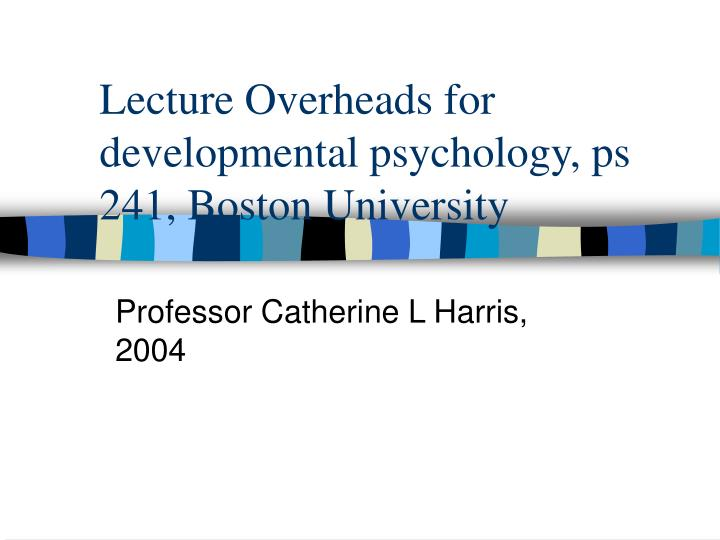 Lecture overheads for developmental psychology ps 241 boston university