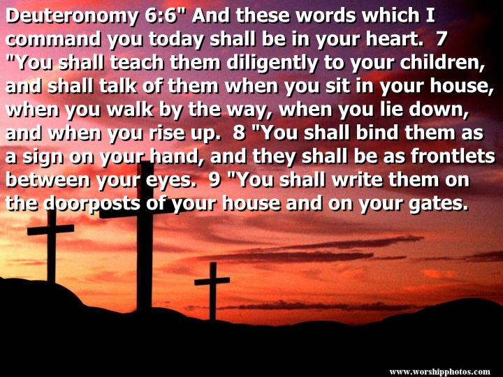 "Deuteronomy 6:6"" And these words which I command you today shall be in your heart.  7 ""You shall teach them diligently to your children, and shall talk of them when you sit in your house, when you walk by the way, when you lie down, and when you rise up.  8 ""You shall bind them as a sign on your hand, and they shall be as frontlets between your eyes.  9 ""You shall write them on the doorposts of your house and on your gates."