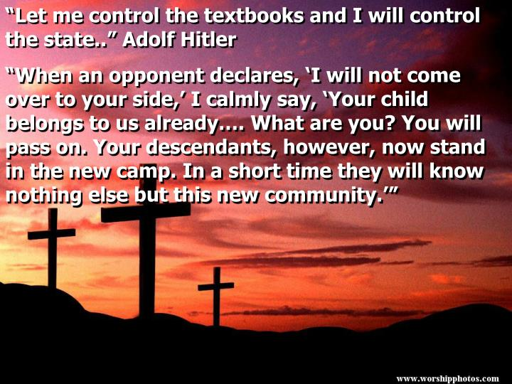"""Let me control the textbooks and I will control the state.."" Adolf Hitler"