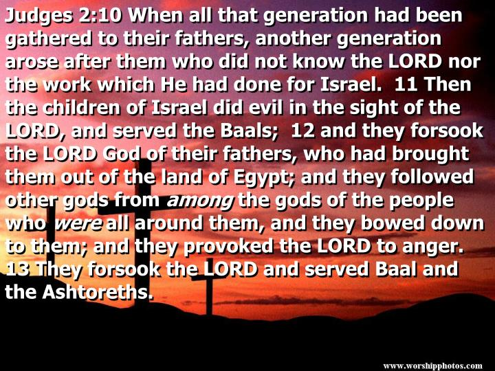 Judges 2:10 When all that generation had been gathered to their fathers, another generation arose af...