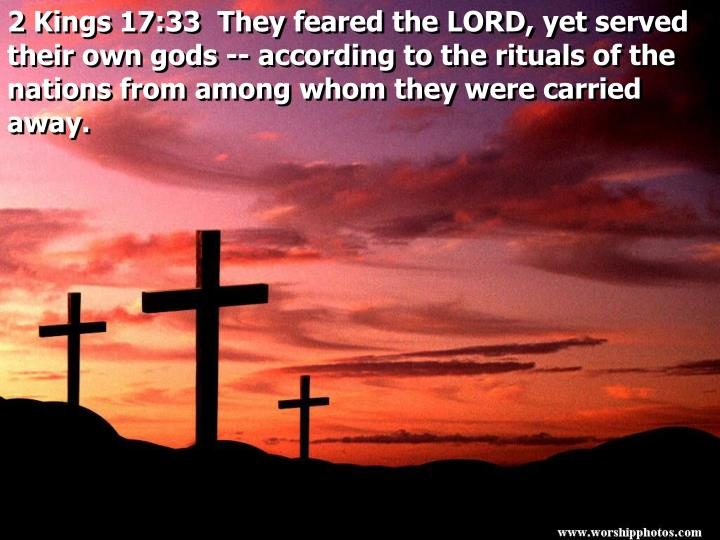 2 Kings 17:33  They feared the LORD, yet served their own gods -- according to the rituals of the nations from among whom they were carried away.