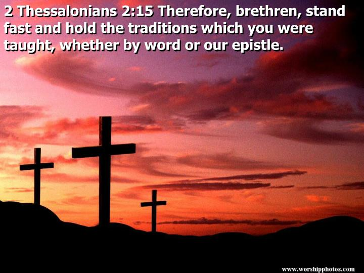 2 Thessalonians 2:15 Therefore, brethren, stand fast and hold the traditions which you were taught, whether by word or our epistle.