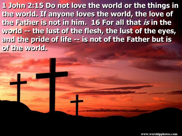 1 John 2:15 Do not love the world or the things in the world. If anyone loves the world, the love of the Father is not in him.  16 For all that