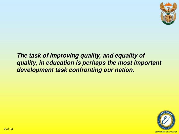 The task of improving quality, and equality of quality, in education is perhaps the most important development task confronting our nation.