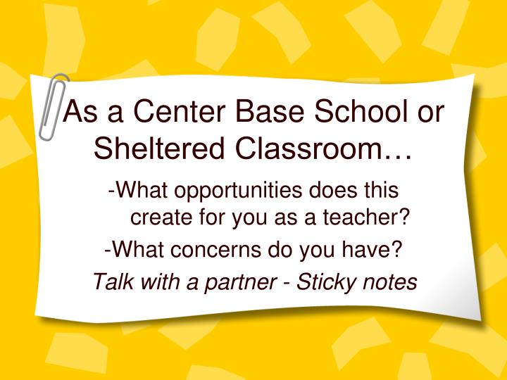 As a Center Base School or Sheltered Classroom…