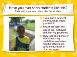 have you ever seen students like this talk with a partner describe the student