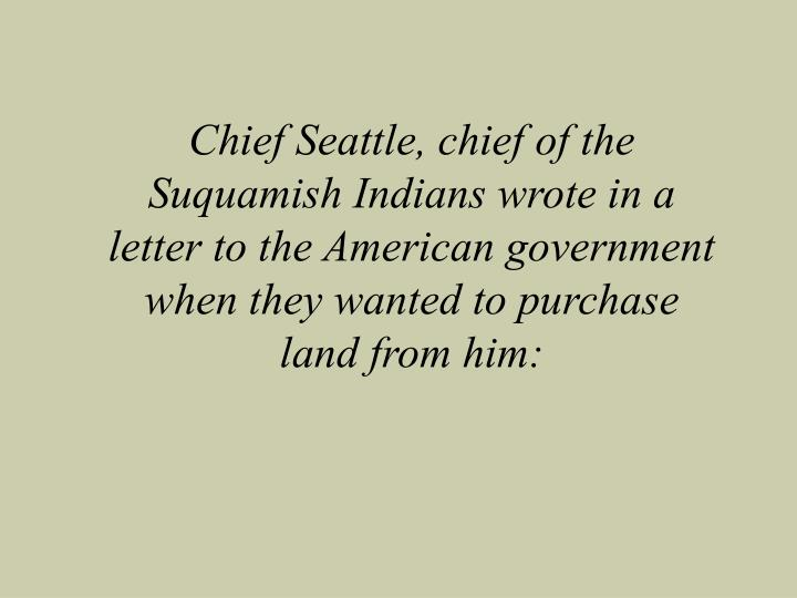 Chief Seattle, chief of the Suquamish Indians wrote in a letter to the American government when they...