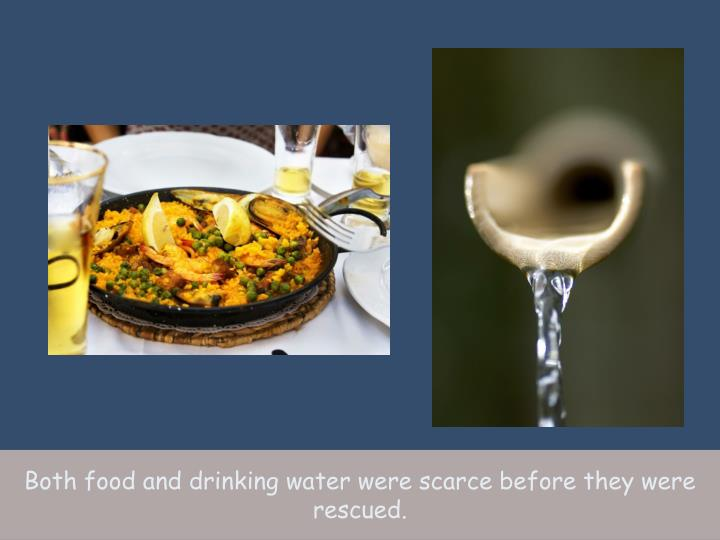 Both food and drinking water were scarce before they were rescued.