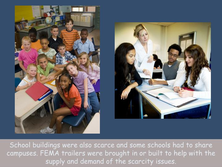 School buildings were also scarce and some schools had to share campuses. FEMA trailers were brought in or built to help with the supply and demand of the scarcity issues.