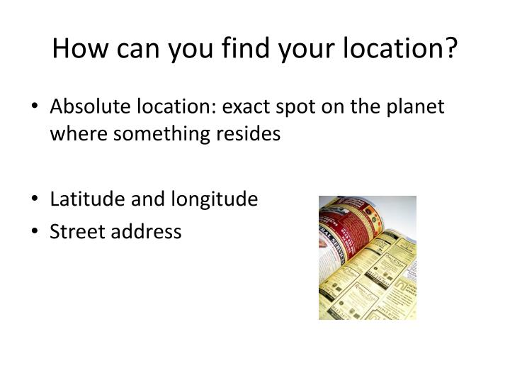 How can you find your location?