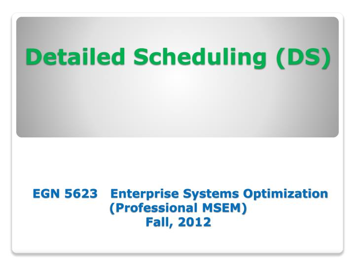 Detailed scheduling ds egn 5623 enterprise systems optimization professional msem fall 2012
