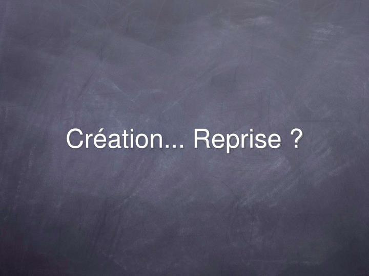 Création... Reprise ?