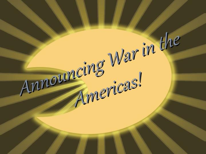 Announcing war in the americas