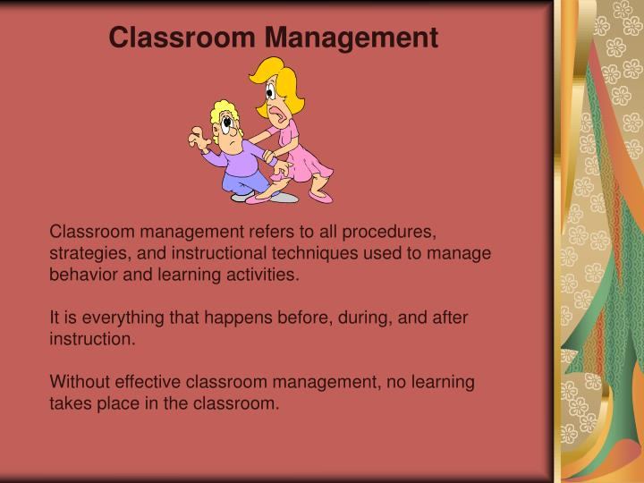 Classroom management refers to all procedures, strategies, and instructional techniques used to manage behavior and learning activities.