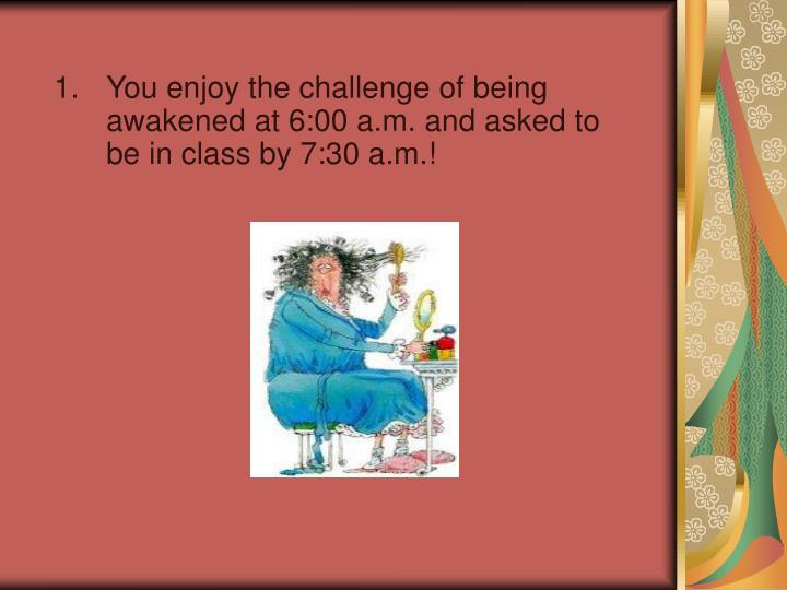 You enjoy the challenge of being awakened at 6:00 a.m. and asked to be in class by 7:30 a.m.!