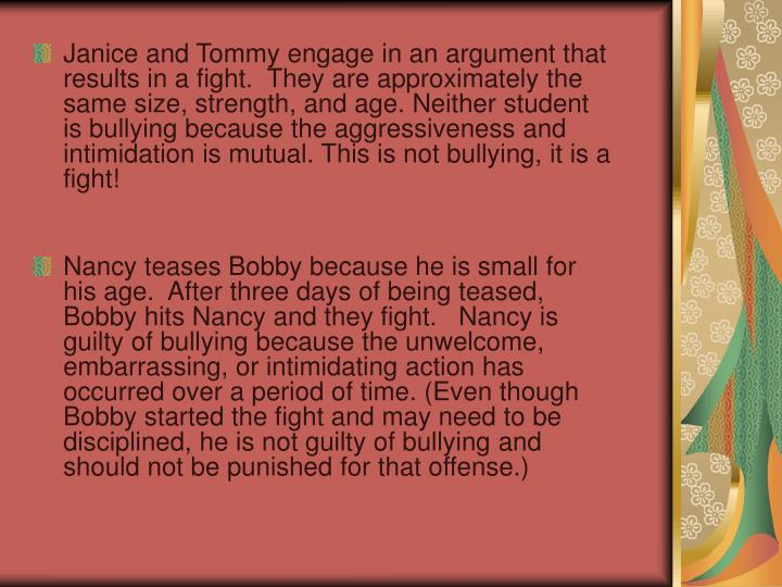 Janice and Tommy engage in an argument that results in a fight.  They are approximately the same size, strength, and age. Neither student is bullying because the aggressiveness and intimidation is mutual. This is not bullying, it is a fight!