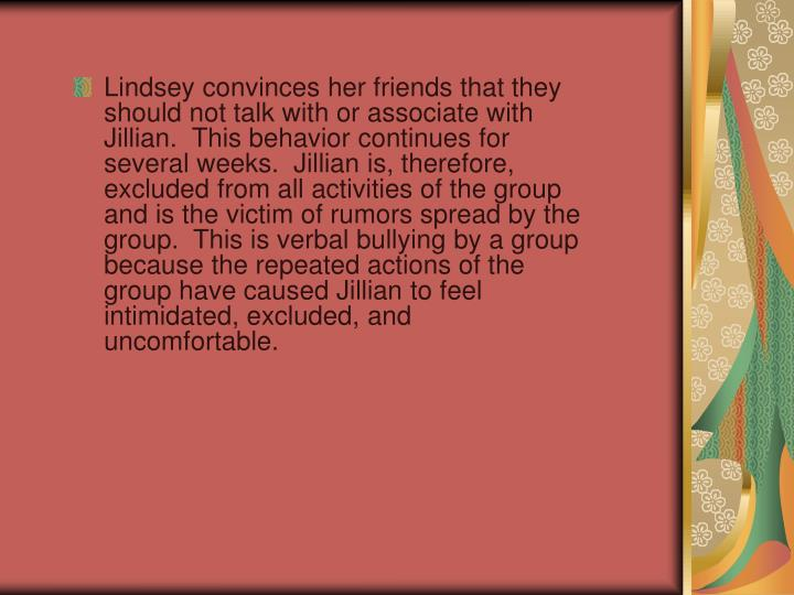 Lindsey convinces her friends that they should not talk with or associate with Jillian.  This behavior continues for several weeks.  Jillian is, therefore, excluded from all activities of the group and is the victim of rumors spread by the group.  This is verbal bullying by a group because the repeated actions of the group have caused Jillian to feel intimidated, excluded, and uncomfortable.