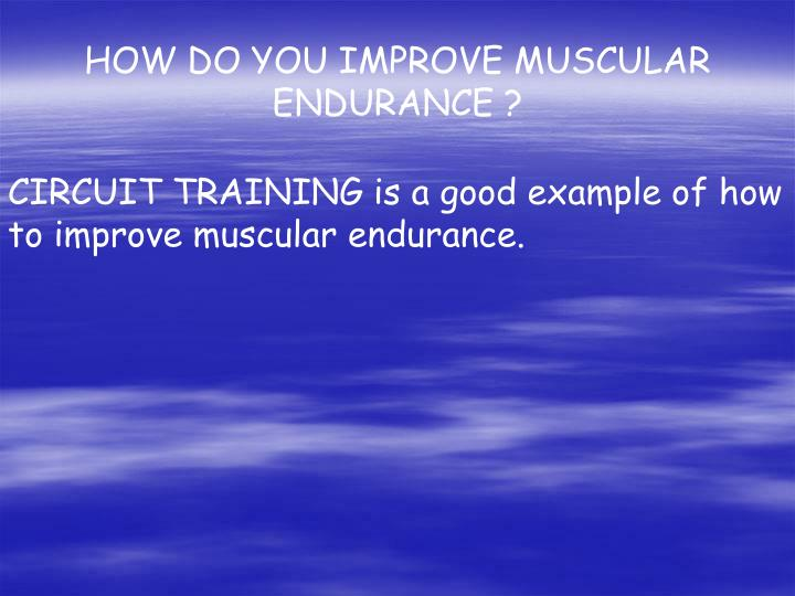 HOW DO YOU IMPROVE MUSCULAR ENDURANCE ?