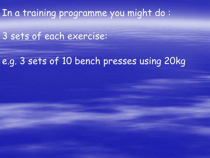 In a training programme you might do :