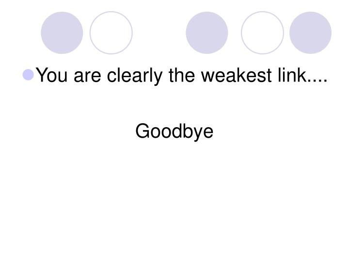 You are clearly the weakest link....