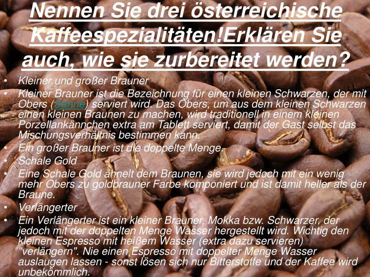 Nennen Sie drei österreichische Kaffeespezialitäten!Erklären Sie auch, wie sie zurbereitet werden?