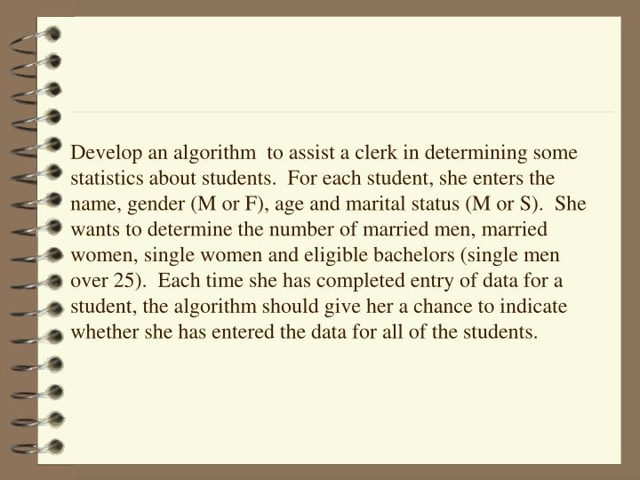 Develop an algorithm  to assist a clerk in determining some statistics about students.  For each student, she enters the name, gender (M or F), age and marital status (M or S).  She wants to determine the number of married men, married women, single women and eligible bachelors (single men over 25).  Each time she has completed entry of data for a student, the algorithm should give her a chance to indicate whether she has entered the data for all of the students.