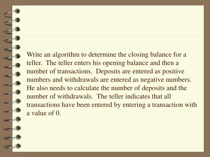 Write an algorithm to determine the closing balance for a teller.  The teller enters his opening balance and then a number of transactions.  Deposits are entered as positive numbers and withdrawals are entered as negative numbers.    He also needs to calculate the number of deposits and the number of withdrawals.  The teller indicates that all transactions have been entered by entering a transaction with  a value of 0.