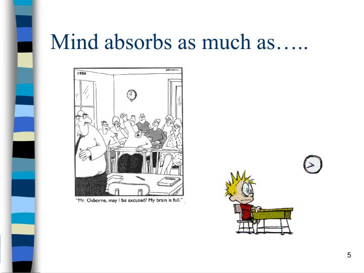 Mind absorbs as much as…..