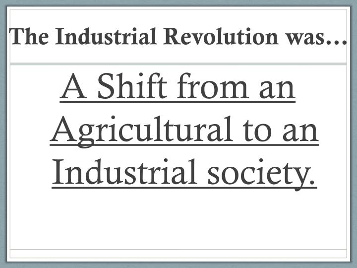 The Industrial Revolution was…