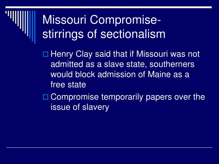 Missouri Compromise- stirrings of sectionalism