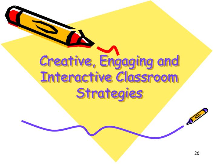 Creative, Engaging and Interactive Classroom Strategies