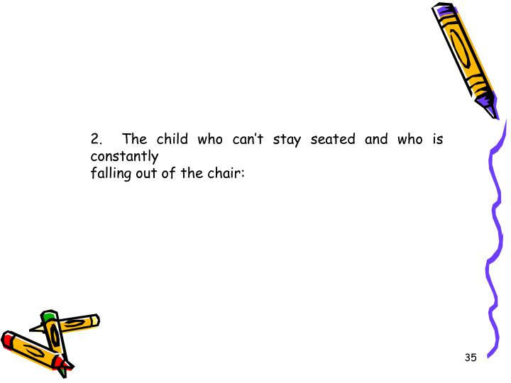 2.  The child who can't stay seated and who is constantly