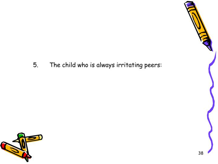 5.	The child who is always irritating peers: