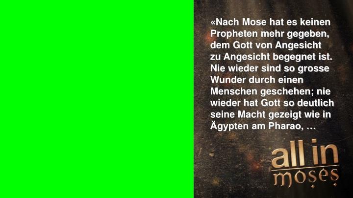 «Nach Mose hat es keinen Propheten mehr gegeben, dem Gott von Angesicht zu Angesicht begegnet ist. Nie wieder sind so grosse Wunder durch einen Menschen geschehen; nie wieder hat Gott so deutlich seine Macht gezeigt wie in Ägypten am Pharao, …