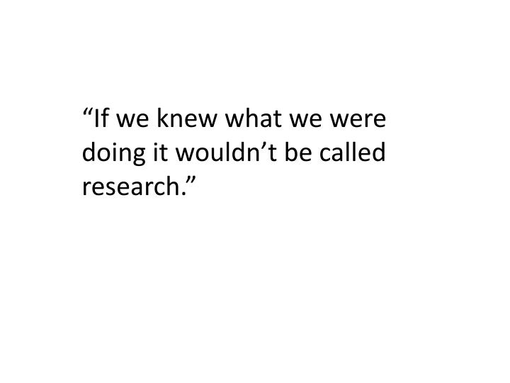 """If we knew what we were doing it wouldn't be called research."""