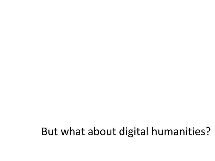 But what about digital humanities?