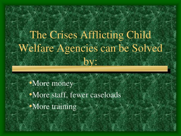 The Crises Afflicting Child Welfare Agencies can be Solved by: