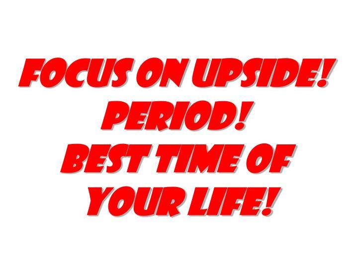 Focus on upside!