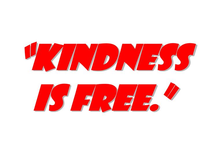 """Kindness is free."""