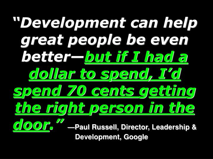 """Development can help great people be even better—"