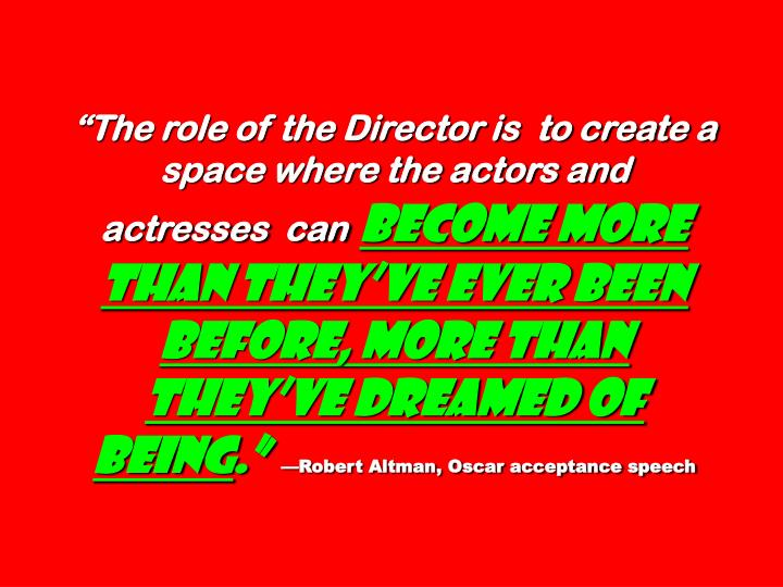 """The role of the Director is  to create a space where the actors and  actresses  can"